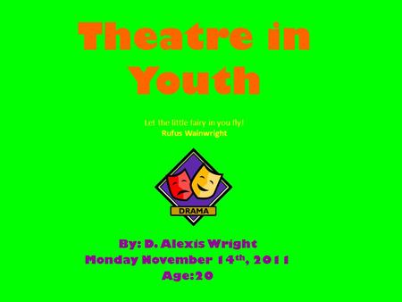 Theatre in Youth By: D. Alexis Wright Monday November 14 th, 2011 Age:20 Let the little fairy in you fly! Rufus Wainwright.