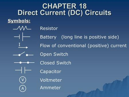 CHAPTER 18 Direct Current (DC) Circuits Symbols: Resistor Battery (long line is positive side) Flow of conventional (positive) current Open Switch Closed.