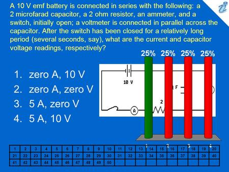 A 10 V emf battery is connected in series with the following: a 2 microfarad capacitor, a 2 ohm resistor, an ammeter, and a switch, initially open; a voltmeter.