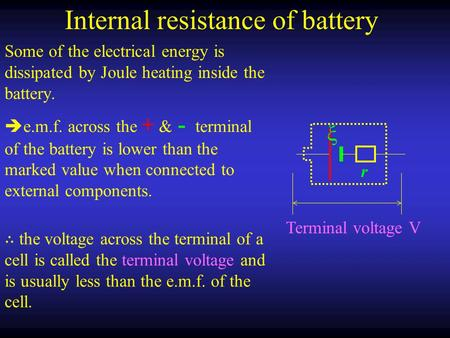 Internal resistance of battery Some of the electrical energy is dissipated by Joule heating inside the battery. r ξ Terminal voltage V  e.m.f. across.