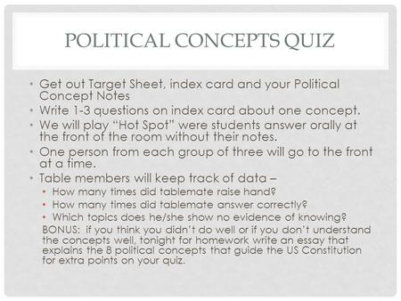POLITICAL CONCEPTS QUIZ Get out Target Sheet, index card and your Political Concept Notes Write 1-3 questions on index card about one concept. We will.