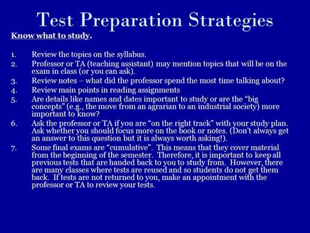Test Preparation Strategies Know what to study. 1.Review the topics on the syllabus. 2.Professor or TA (teaching assistant) may mention topics that will.