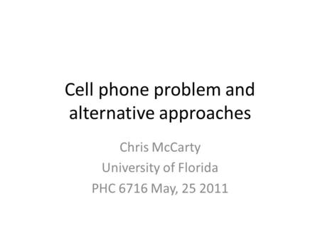 Cell phone problem and alternative approaches Chris McCarty University of Florida PHC 6716 May, 25 2011.