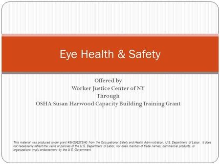 Offered by Worker Justice Center of NY Through OSHA Susan Harwood Capacity Building Training Grant Eye Health & Safety This material was produced under.
