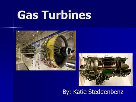 Gas Turbines By: Katie Steddenbenz. How they work Energy is added to the gas stream Energy is added to the gas stream Combustion increases the temperature,
