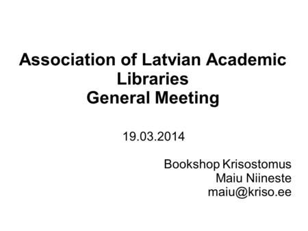 Association of Latvian Academic Libraries General Meeting 19.03.2014 Bookshop Krisostomus Maiu Niineste