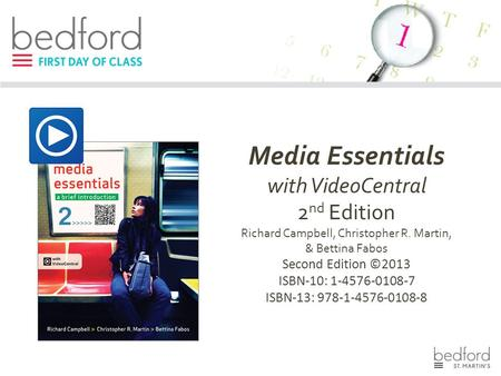 Media Essentials with VideoCentral 2 nd Edition Richard Campbell, Christopher R. Martin, & Bettina Fabos Second Edition ©2013 ISBN-10: 1-4576-0108-7 ISBN-13: