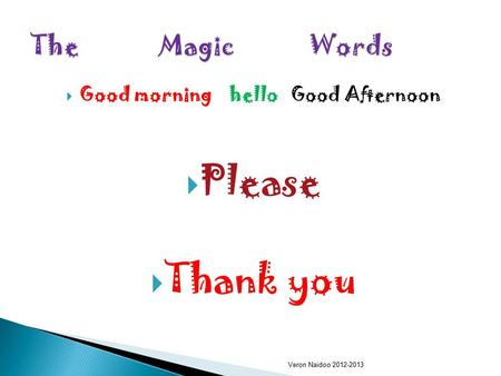 GGood morning hello Good Afternoon PPlease TThank you Veron Naidoo 2012-2013.