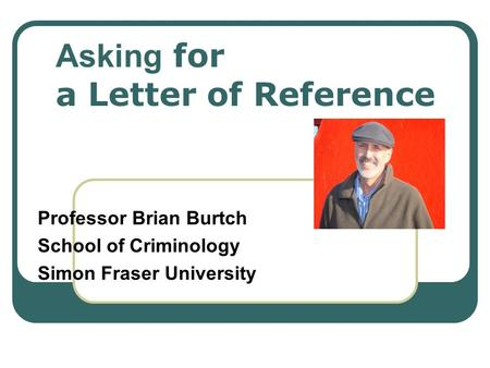 Asking for a Letter of Reference Professor Brian Burtch School of Criminology Simon Fraser University.