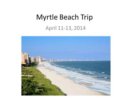 Myrtle Beach Trip April 11-13, 2014. Myrtle Beach Trip Itinerary Friday April 11 12:05 PMLoad Buses and depart *All luggage can be stored in the band.