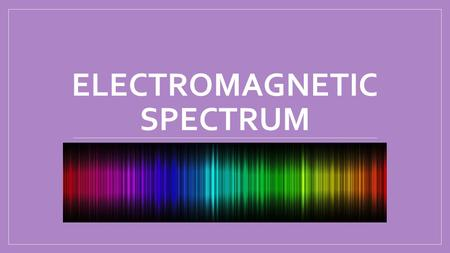ELECTROMAGNETIC SPECTRUM. Electromagnetic Wave – a wave that can travel through empty space and through matter. Energy carried by an electromagnetic wave.
