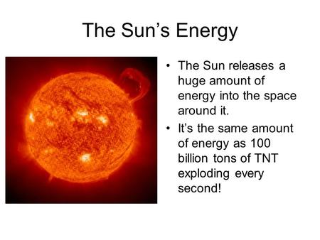 The Sun's Energy The Sun releases a huge amount of energy into the space around it. It's the same amount of energy as 100 billion tons of TNT exploding.