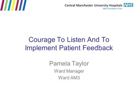 Courage To Listen And To Implement Patient Feedback Pamela Taylor Ward Manager Ward AM3.