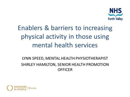 Enablers & barriers to increasing physical activity in those using mental health services LYNN SPEED, MENTAL HEALTH PHYSIOTHERAPIST SHIRLEY HAMILTON, SENIOR.