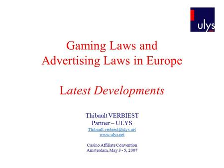 Gaming Laws and Advertising Laws in Europe Latest Developments Thibault VERBIEST Partner – ULYS  Casino Affiliate.