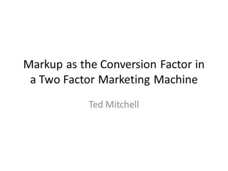 Markup as the Conversion Factor in a Two Factor Marketing Machine Ted Mitchell.