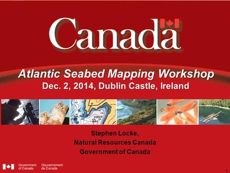 Atlantic Seabed Mapping Workshop Dec. 2, 2014, Dublin Castle, Ireland Stephen Locke, Natural Resources Canada Government of Canada 1.