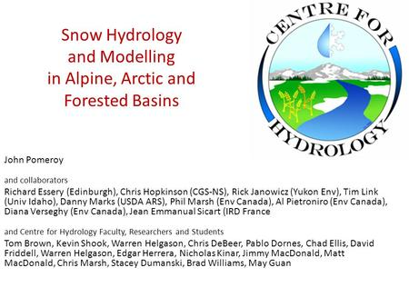 Snow Hydrology and Modelling in Alpine, Arctic and Forested Basins John Pomeroy and collaborators Richard Essery (Edinburgh), Chris Hopkinson (CGS-NS),