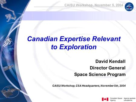 CAISU Workshop, November 5, 2004 Canadian Expertise Relevant to Exploration David Kendall Director General Space Science Program CAISU Workshop, CSA Headquarters,