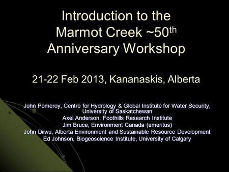 Introduction to the Marmot Creek ~50 th Anniversary Workshop 21-22 Feb 2013, Kananaskis, Alberta John Pomeroy, Centre for Hydrology & Global Institute.