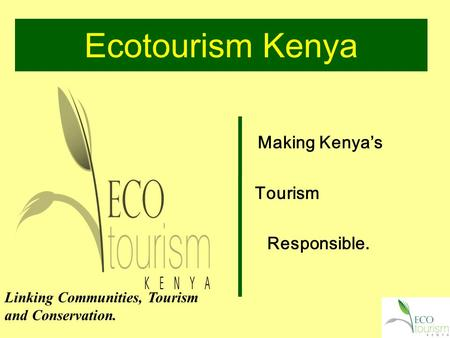 Ecotourism Kenya Making Kenya's Tourism Responsible. Linking Communities, Tourism and Conservation.