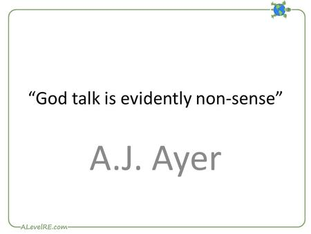 """God talk is evidently non-sense"" A.J. Ayer. Ayer is a logical positivist – a member of the Vienna Circle. Any claim made about God (including Atheistic)"