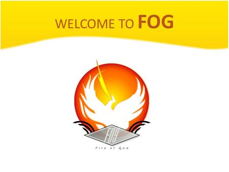 WELCOME TO FOG. FOG meeting Pray time! Let's talk to God! He is here ! Pray for: Thank him for today and this meeting. Ask for his help and direction.