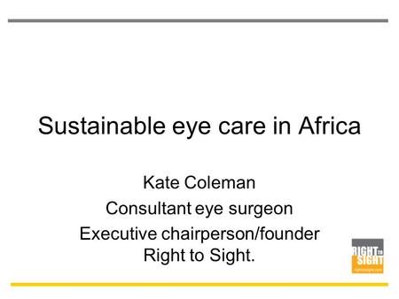 Sustainable eye care in Africa Kate Coleman Consultant eye surgeon Executive chairperson/founder Right to Sight.