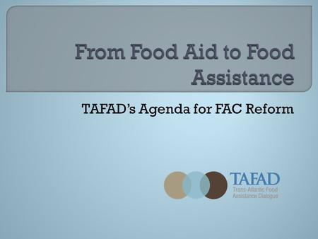 TAFAD's Agenda for FAC Reform.  Formed in 2005 to promote reform of international food aid governance  Most major European and North American food aid.
