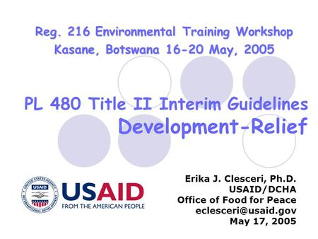 PL 480 Title II Interim Guidelines Development-Relief Erika J. Clesceri, Ph.D. USAID/DCHA Office of Food for Peace May 17, 2005 Reg.