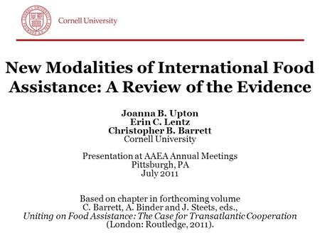 New Modalities of International Food Assistance: A Review of the Evidence Joanna B. Upton Erin C. Lentz Christopher B. Barrett Cornell University Presentation.