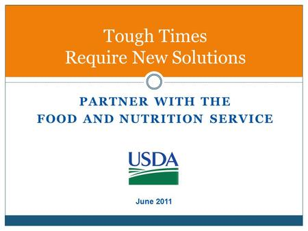 PARTNER WITH THE FOOD AND NUTRITION SERVICE Tough Times Require New Solutions June 2011.
