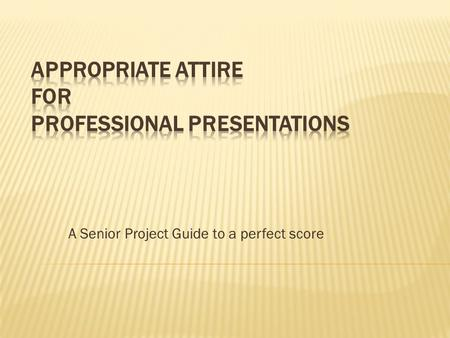 A Senior Project Guide to a perfect score.  You want your audience to focus on your presentation, not what you are wearing  Let's your audience know.