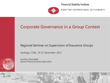 Restricted Corporate Governance in a Group Context Regional Seminar on Supervision of Insurance Groups Santiago, Chile, 19-21 November 2013 Gunilla Löfvendahl.