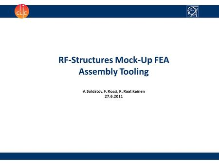 1 RF-Structures Mock-Up FEA Assembly Tooling V. Soldatov, F. Rossi, R. Raatikainen 27.6.2011.