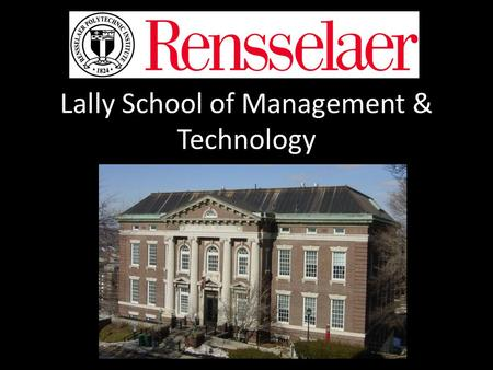 Lally School of Management & Technology. What you need to know… 1.What is Rensselaer Polytechnic Institute 2.What is the Lally School of Management and.