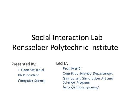 Social Interaction Lab Rensselaer Polytechnic Institute Led By: Prof. Mei Si Cognitive Science Department Games and Simulation Art and Science Program.