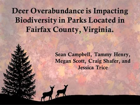 Deer Overabundance is Impacting Biodiversity in Parks Located in Fairfax County, Virginia. Sean Campbell, Tammy Henry, Megan Scott, Craig Shafer, and Jessica.