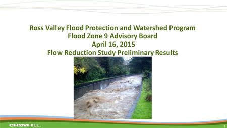 Ross Valley Flood Protection and Watershed Program Flood Zone 9 Advisory Board April 16, 2015 Flow Reduction Study Preliminary Results 1.