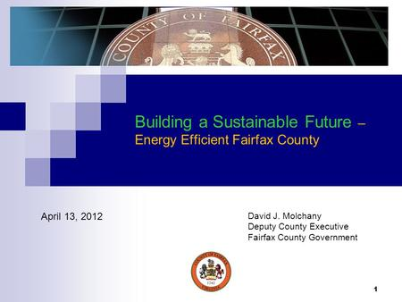 1 Building a Sustainable Future – Energy Efficient Fairfax County April 13, 2012 David J. Molchany Deputy County Executive Fairfax County Government.
