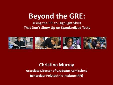 Beyond the GRE: Using the PPI to Highlight Skills That Don't Show Up on Standardized Tests Christina Murray Associate Director of Graduate Admissions Rensselaer.