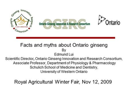 Facts and myths about Ontario ginseng By Edmund Lui Scientific Director, Ontario Ginseng Innovation and Research Consortium, Associate Professor, Department.