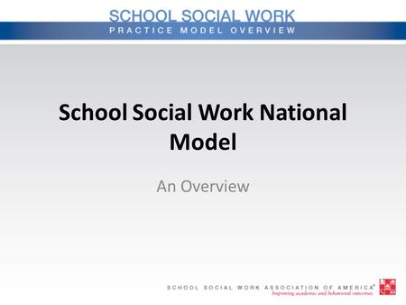 School Social Work National Model An Overview. Rationale Purpose – Describes skills and services – Promotes consistency – Provides a framework for the.