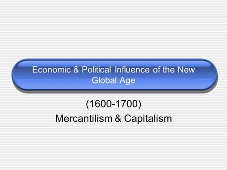 Economic & Political Influence of the New Global Age (1600-1700) Mercantilism & Capitalism.