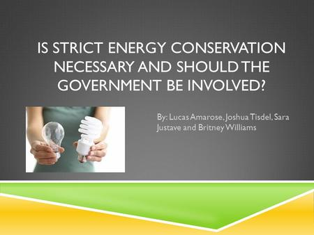 IS STRICT ENERGY CONSERVATION NECESSARY AND SHOULD THE GOVERNMENT BE INVOLVED? By: Lucas Amarose, Joshua Tisdel, Sara Justave and Britney Williams.