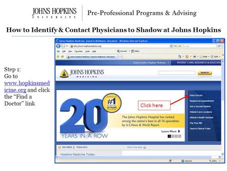 "How to Identify & Contact Physicians to Shadow at Johns Hopkins Step 1: Go to www.hopkinsmed icine.org and click the ""Find a Doctor"" link www.hopkinsmed."