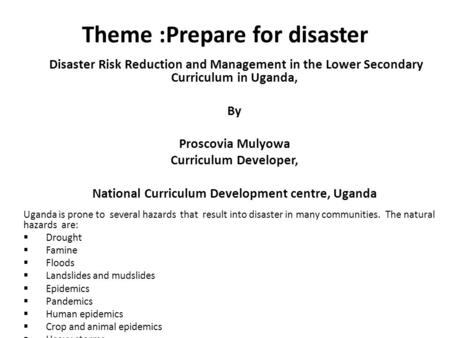 Theme :Prepare for disaster Disaster Risk Reduction and Management in the Lower Secondary Curriculum in Uganda, By Proscovia Mulyowa Curriculum Developer,