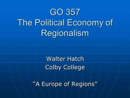 "GO 357 The Political Economy of Regionalism Walter Hatch Colby College ""A Europe of Regions"""