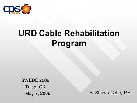URD Cable Rehabilitation Program SWEDE 2009 Tulsa, OK May 7, 2009 B. Shawn Cobb, P.E.