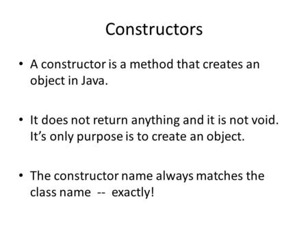 Constructors A constructor is a method that creates an object in Java. It does not return anything and it is not void. It's only purpose is to create an.